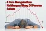 5 Cara Mengelakkan Kehilangan Wang Di Pasaran Saham
